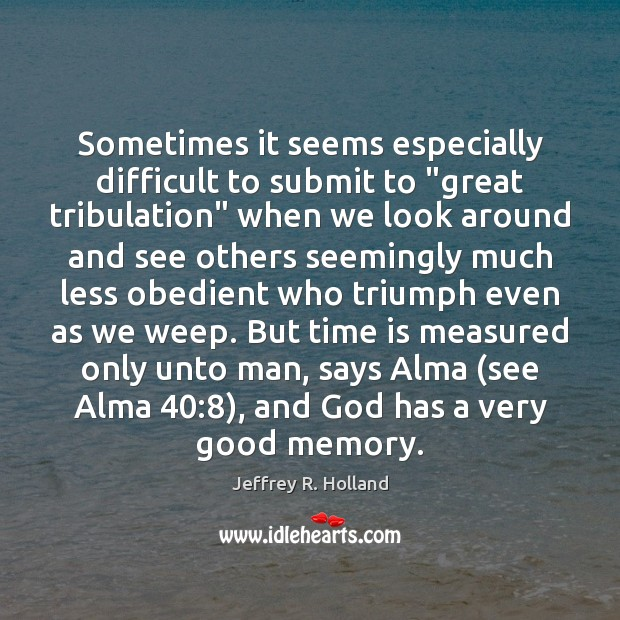 """Sometimes it seems especially difficult to submit to """"great tribulation"""" when we Jeffrey R. Holland Picture Quote"""