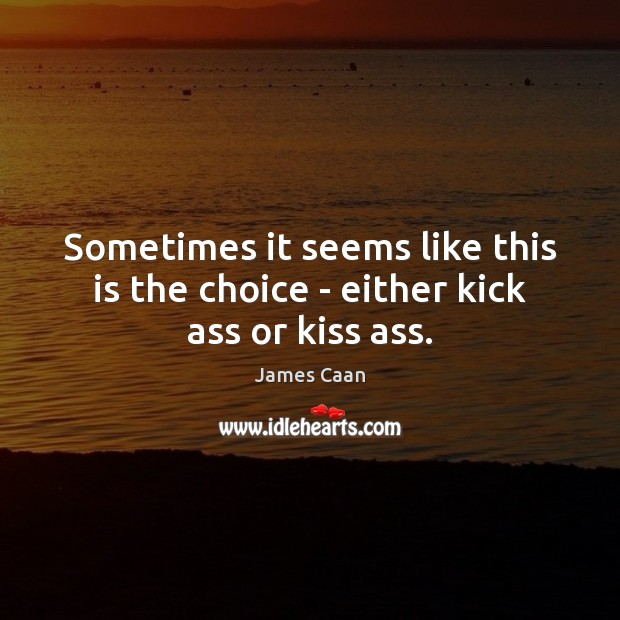 Sometimes it seems like this is the choice – either kick ass or kiss ass. James Caan Picture Quote
