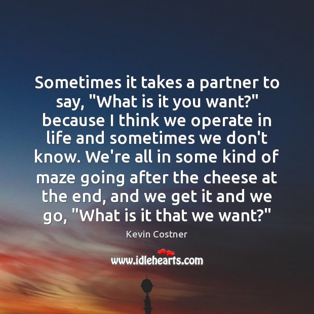 """Sometimes it takes a partner to say, """"What is it you want?"""" Kevin Costner Picture Quote"""