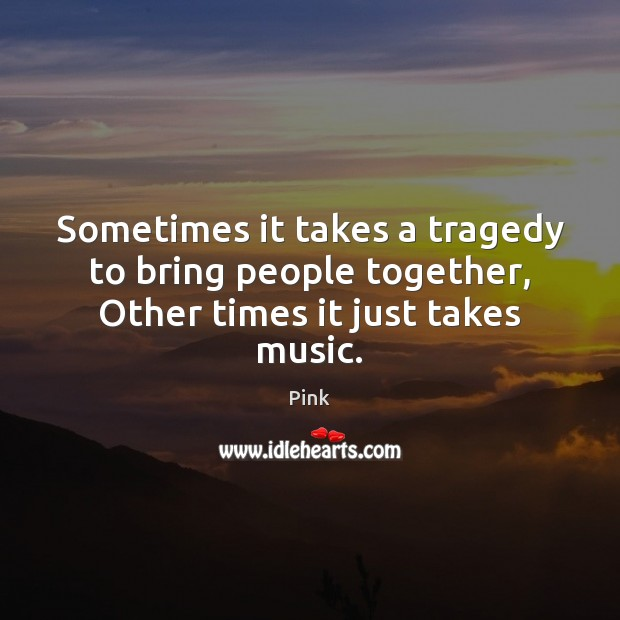 Sometimes it takes a tragedy to bring people together, Other times it just takes music. Pink Picture Quote