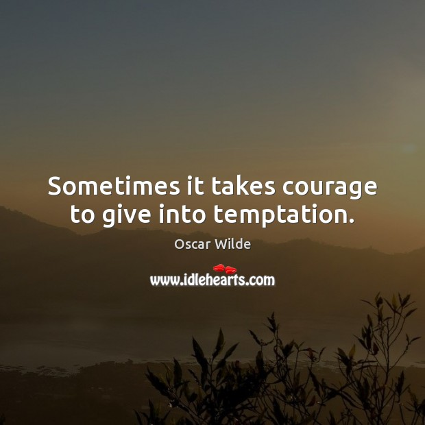 Sometimes it takes courage to give into temptation. Image