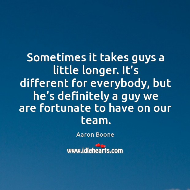 Sometimes it takes guys a little longer. Aaron Boone Picture Quote