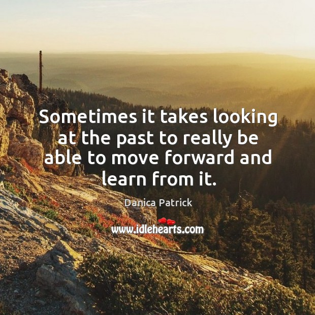 Sometimes it takes looking at the past to really be able to move forward and learn from it. Danica Patrick Picture Quote