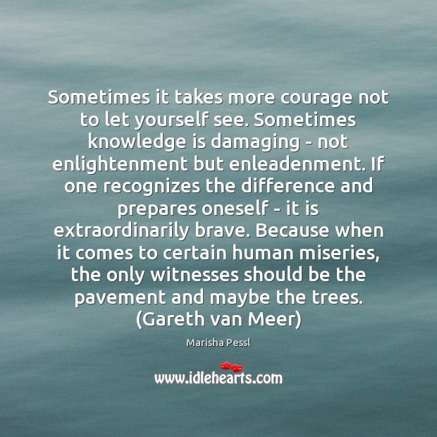 Sometimes it takes more courage not to let yourself see. Sometimes knowledge Image