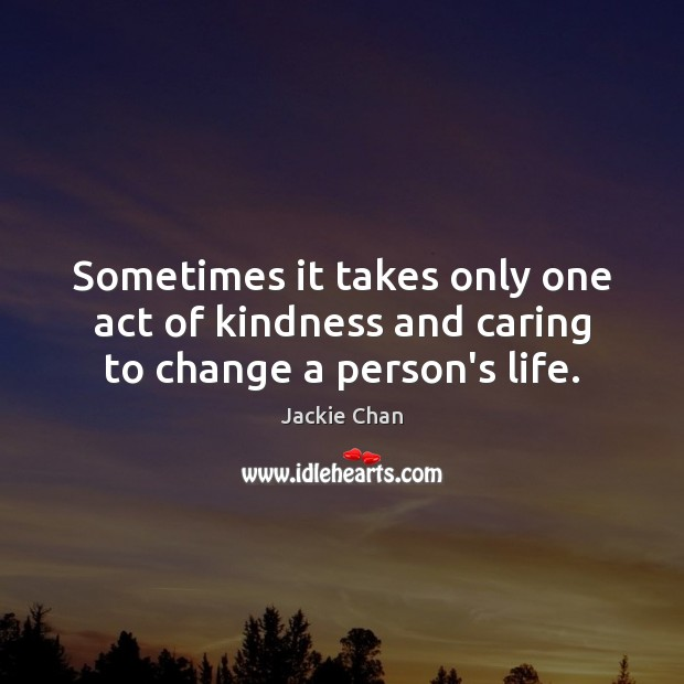 Sometimes it takes only one act of kindness and caring to change a person's life. Jackie Chan Picture Quote