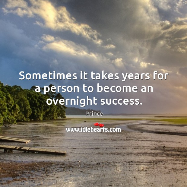 Sometimes it takes years for a person to become an overnight success. Prince Picture Quote