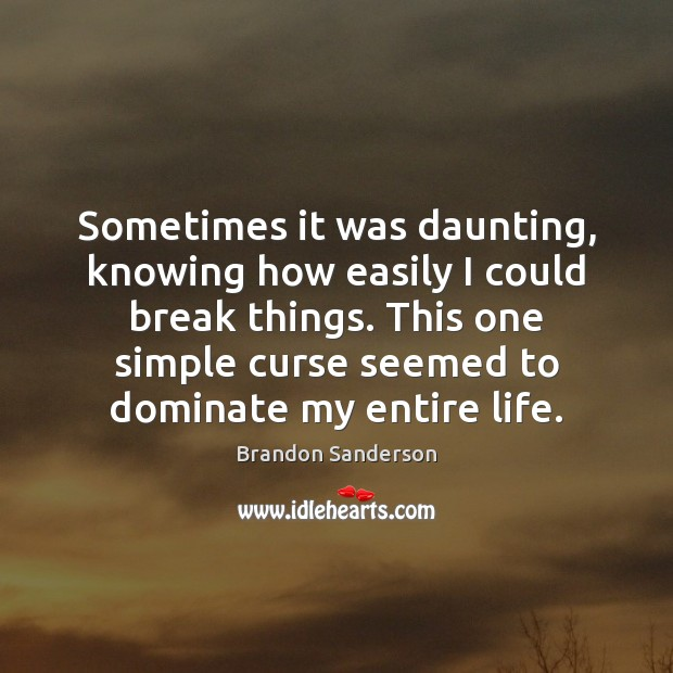 Sometimes it was daunting, knowing how easily I could break things. This Brandon Sanderson Picture Quote