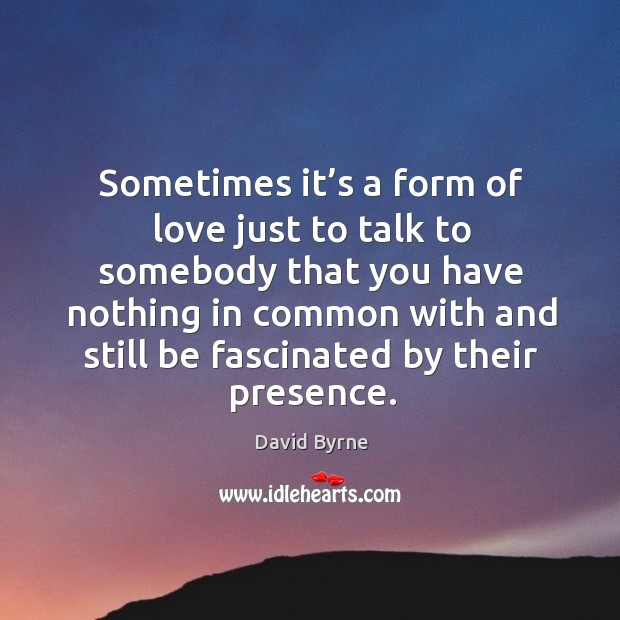 Sometimes it's a form of love just to talk to somebody that you have Image