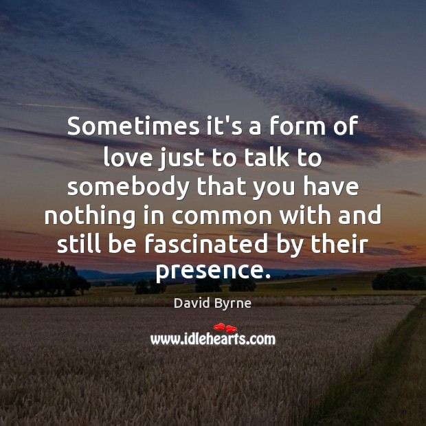 Sometimes it's a form of love just to talk to somebody that David Byrne Picture Quote