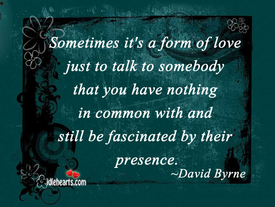 Sometimes It's A Form Of Love Just To Talk To…