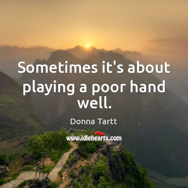 Sometimes it's about playing a poor hand well. Donna Tartt Picture Quote