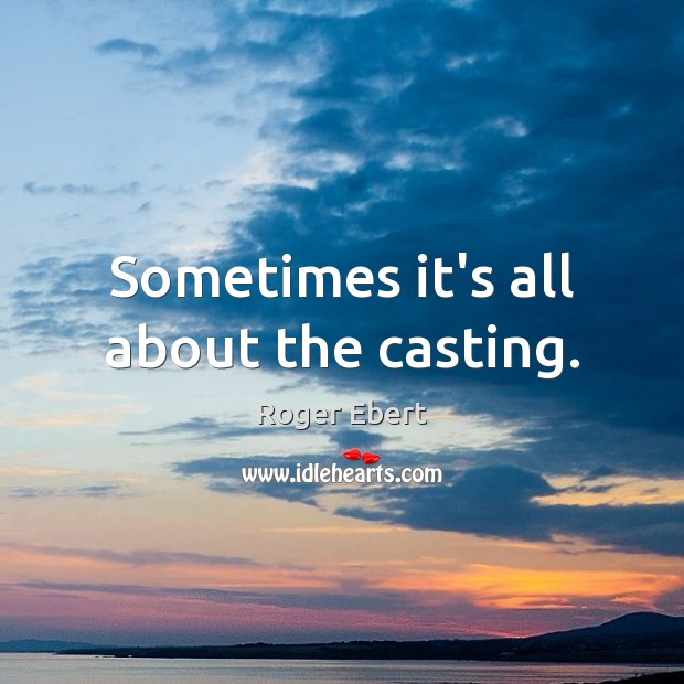 Sometimes it's all about the casting. Roger Ebert Picture Quote