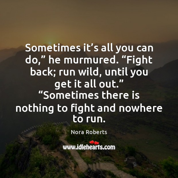 """Sometimes it's all you can do,"""" he murmured. """"Fight back; run Nora Roberts Picture Quote"""