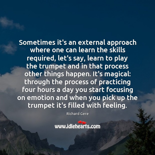 Sometimes it's an external approach where one can learn the skills required, Richard Gere Picture Quote
