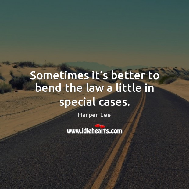 Sometimes it's better to bend the law a little in special cases. Harper Lee Picture Quote