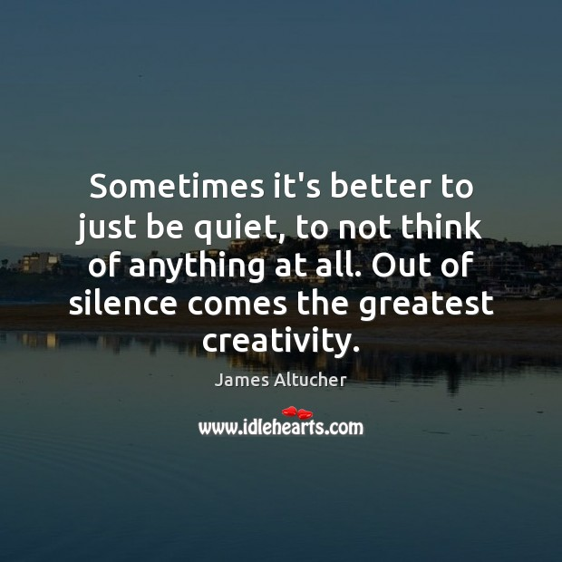 Sometimes it's better to just be quiet, to not think of anything James Altucher Picture Quote