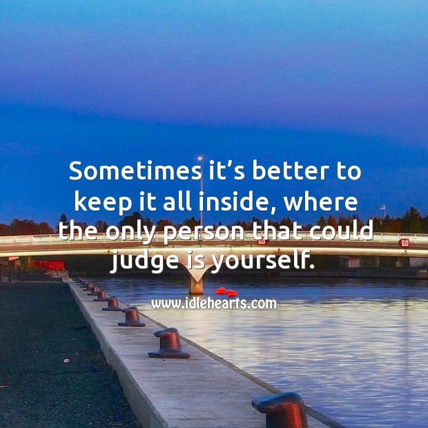 Sometimes it's better to keep it all inside, where the only person that could judge is yourself. Image