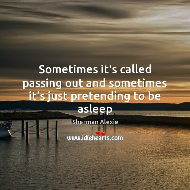 Sometimes it's called passing out and sometimes it's just pretending to be asleep Sherman Alexie Picture Quote