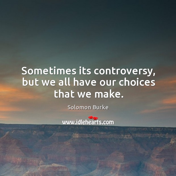 Sometimes its controversy, but we all have our choices that we make. Image