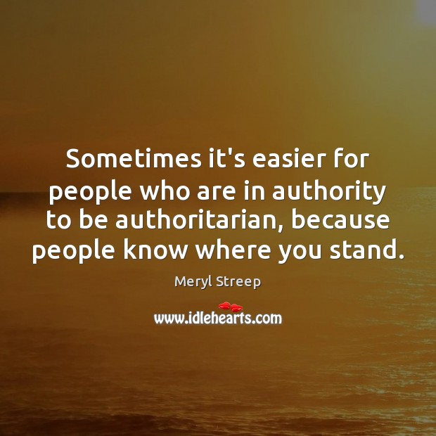Sometimes it's easier for people who are in authority to be authoritarian, Meryl Streep Picture Quote