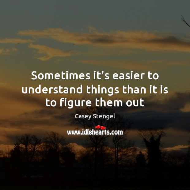 Sometimes it's easier to understand things than it is to figure them out Casey Stengel Picture Quote