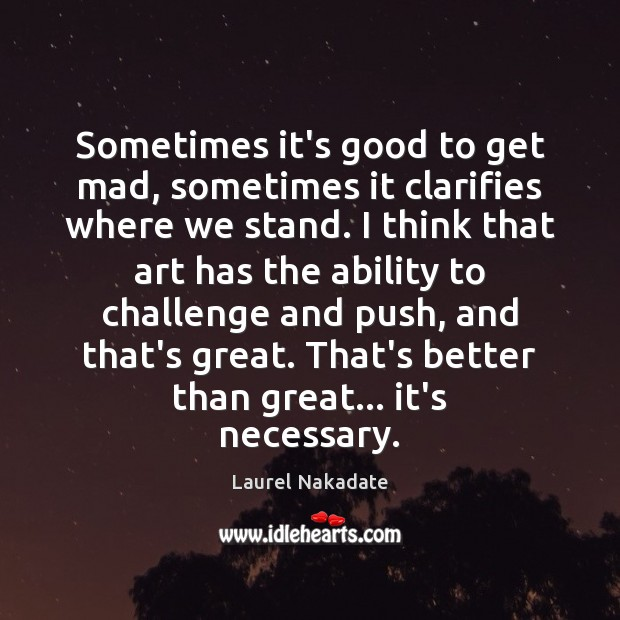 Sometimes it's good to get mad, sometimes it clarifies where we stand. Image