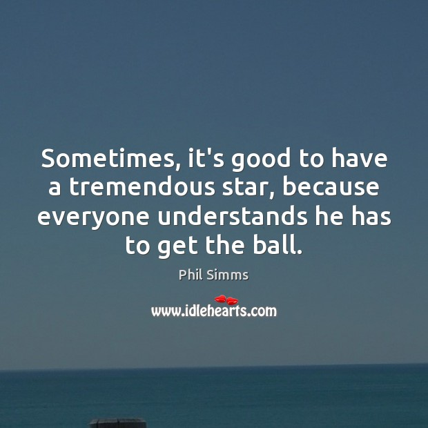 Image, Sometimes, it's good to have a tremendous star, because everyone understands he