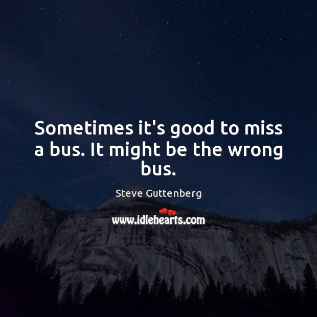 Sometimes it's good to miss a bus. It might be the wrong bus. Steve Guttenberg Picture Quote