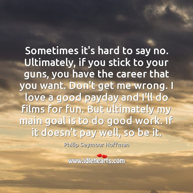 Sometimes it's hard to say no. Ultimately, if you stick to your Philip Seymour Hoffman Picture Quote