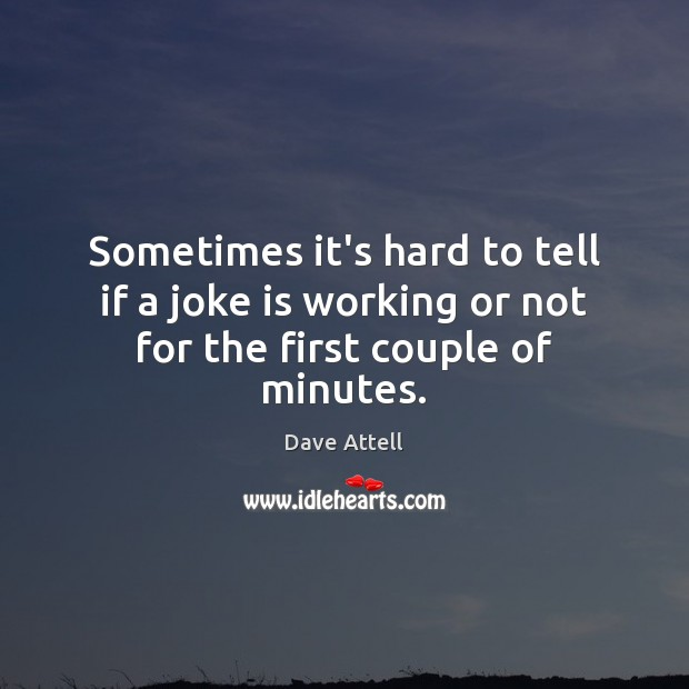 Sometimes it's hard to tell if a joke is working or not for the first couple of minutes. Dave Attell Picture Quote
