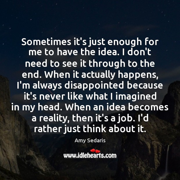 Sometimes it's just enough for me to have the idea. I don't Amy Sedaris Picture Quote