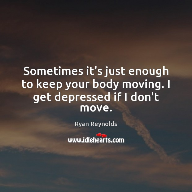 Sometimes it's just enough to keep your body moving. I get depressed if I don't move. Image