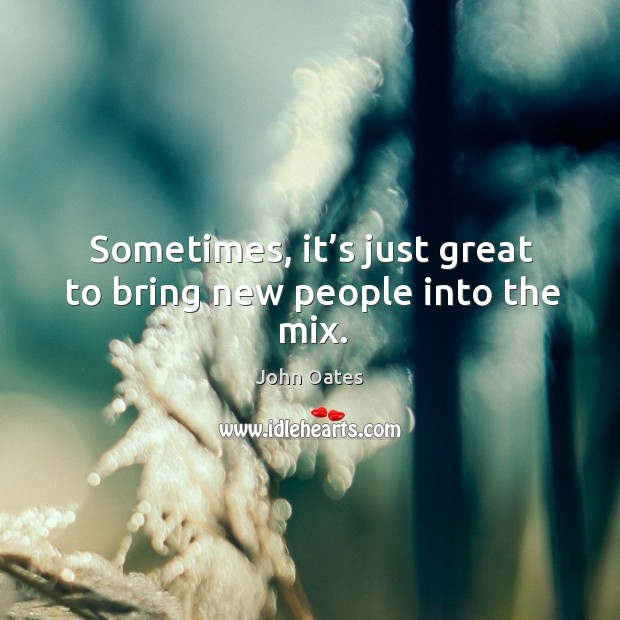 Sometimes, it's just great to bring new people into the mix. Image