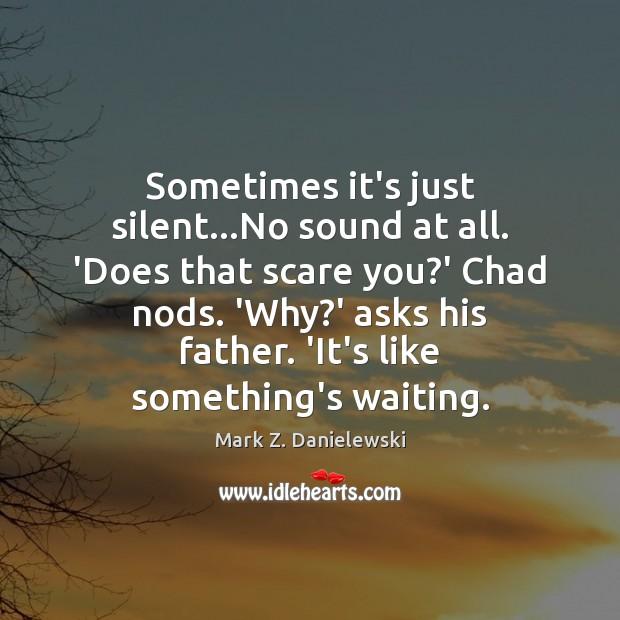 Sometimes it's just silent…No sound at all. 'Does that scare you? Mark Z. Danielewski Picture Quote
