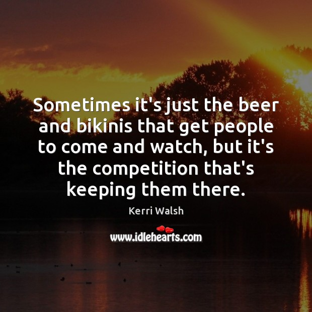Sometimes it's just the beer and bikinis that get people to come Kerri Walsh Picture Quote