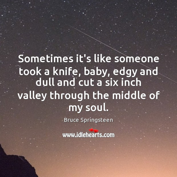 Bruce Springsteen Picture Quote image saying: Sometimes it's like someone took a knife, baby, edgy and dull and