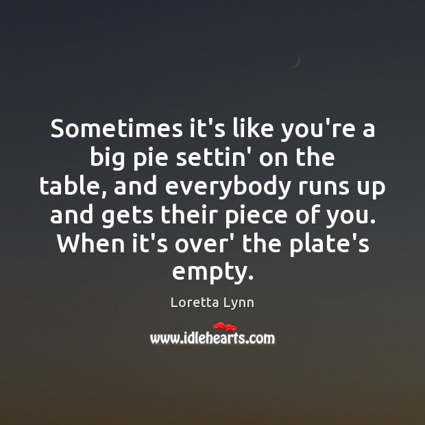 Sometimes it's like you're a big pie settin' on the table, and Loretta Lynn Picture Quote