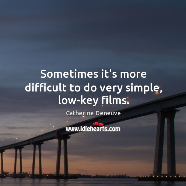 Sometimes it's more difficult to do very simple, low-key films. Catherine Deneuve Picture Quote