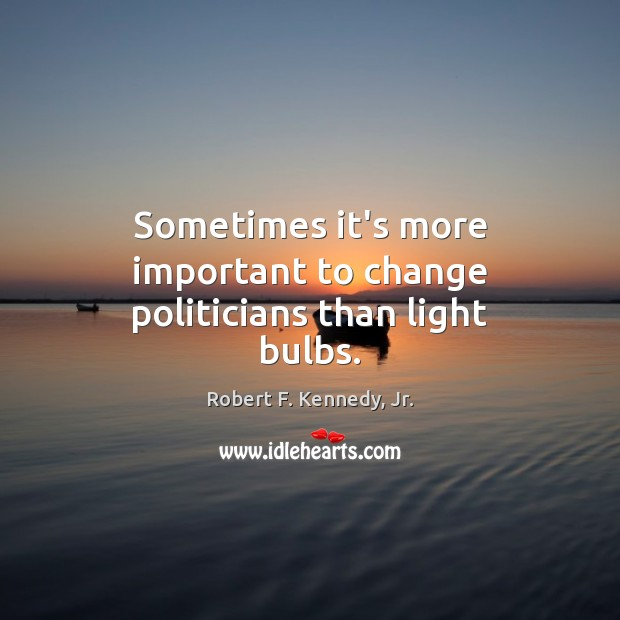 Sometimes it's more important to change politicians than light bulbs. Image
