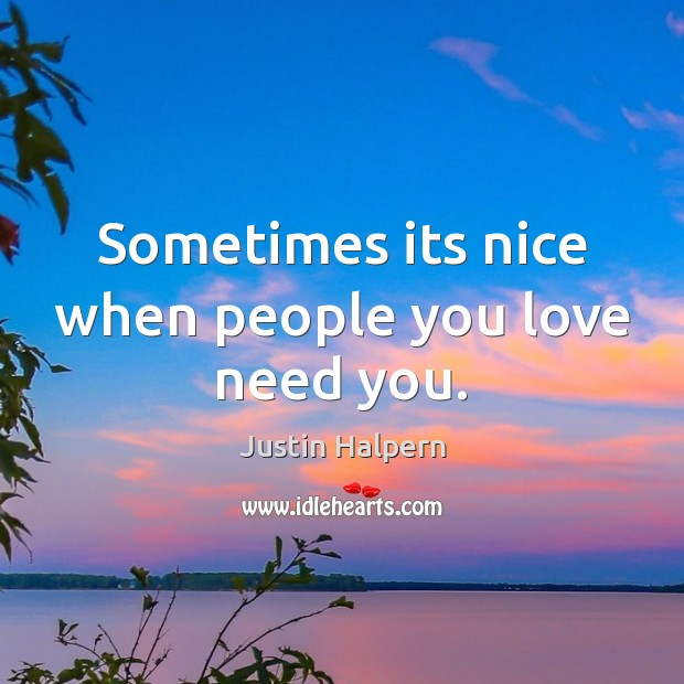 Sometimes its nice when people you love need you. Justin Halpern Picture Quote