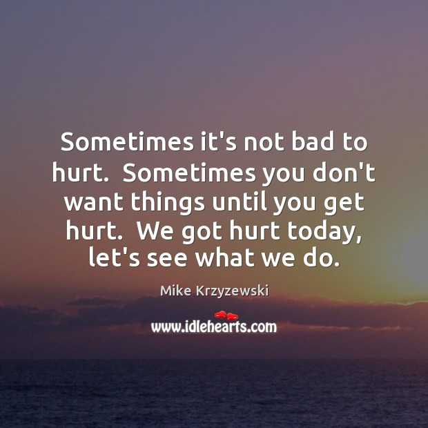 Sometimes it's not bad to hurt.  Sometimes you don't want things until Mike Krzyzewski Picture Quote
