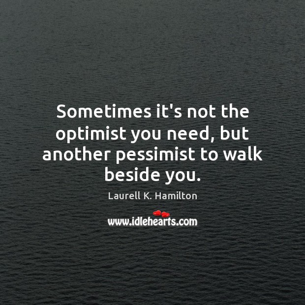 Laurell K. Hamilton Picture Quote image saying: Sometimes it's not the optimist you need, but another pessimist to walk beside you.