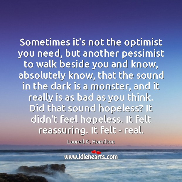 Sometimes it's not the optimist you need, but another pessimist to walk Laurell K. Hamilton Picture Quote