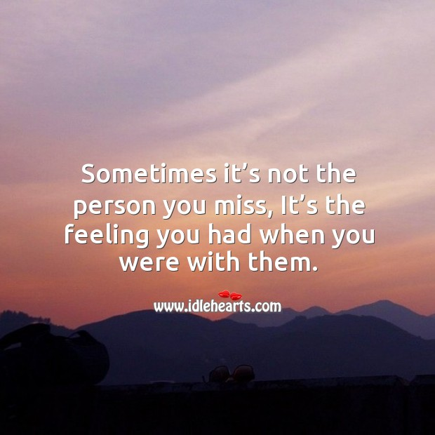 Sometimes it's not the person you miss, it's the feeling you had when you were with them. Image