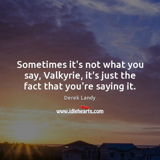 Image, Sometimes it's not what you say, Valkyrie, it's just the fact that you're saying it.