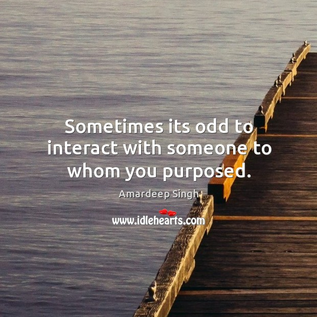Image, Sometimes its odd to interact with someone to whom you purposed.