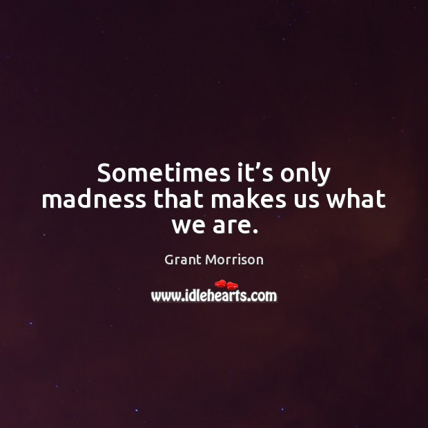 Sometimes it's only madness that makes us what we are. Grant Morrison Picture Quote