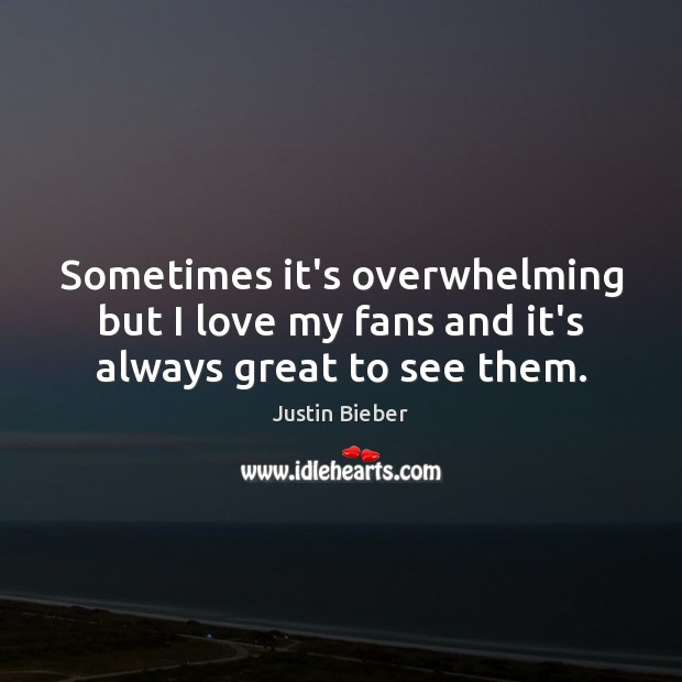 Sometimes it's overwhelming but I love my fans and it's always great to see them. Justin Bieber Picture Quote