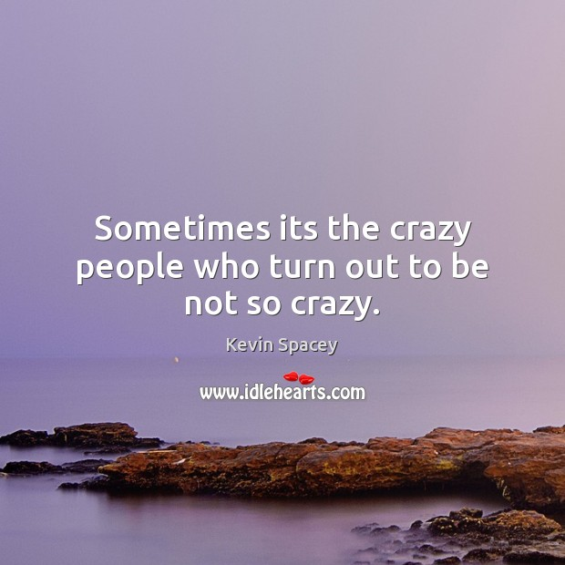 Sometimes its the crazy people who turn out to be not so crazy. Image