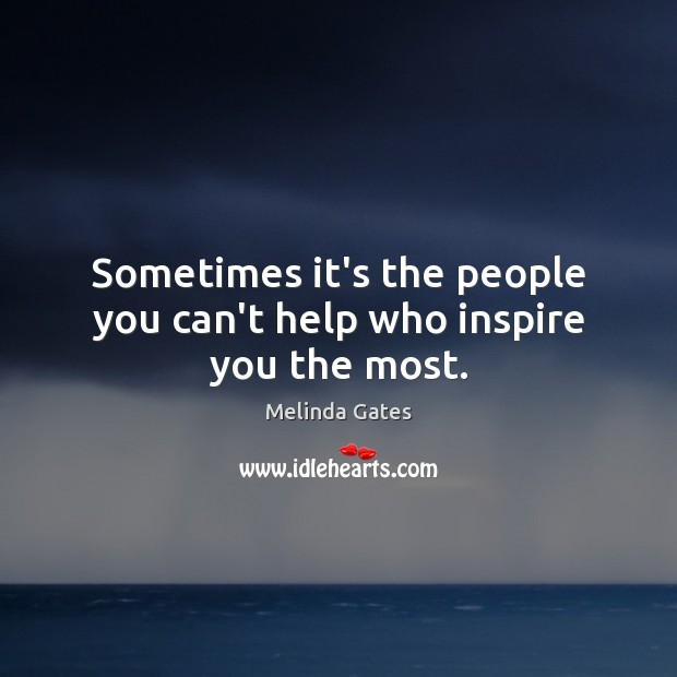 Sometimes it's the people you can't help who inspire you the most. Melinda Gates Picture Quote